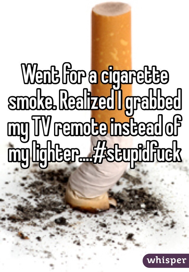 Went for a cigarette smoke. Realized I grabbed my TV remote instead of my lighter....#stupidfuck