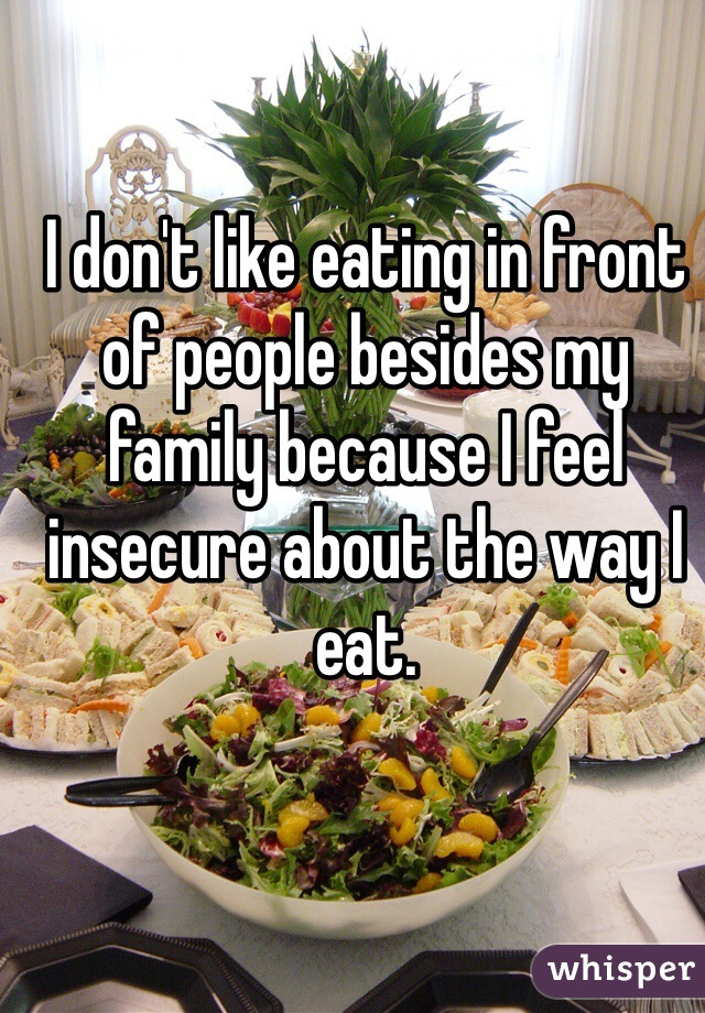 I don't like eating in front of people besides my family because I feel insecure about the way I eat.