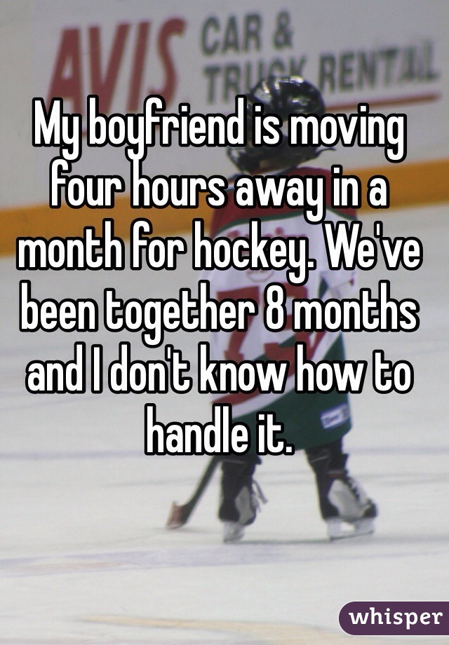 My boyfriend is moving four hours away in a month for hockey. We've been together 8 months and I don't know how to handle it.