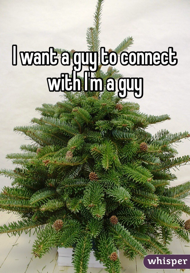 I want a guy to connect with I'm a guy