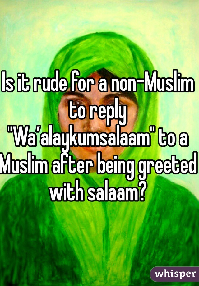 """Is it rude for a non-Muslim to reply """"Wa'alaykumsalaam"""" to a Muslim after being greeted with salaam?"""