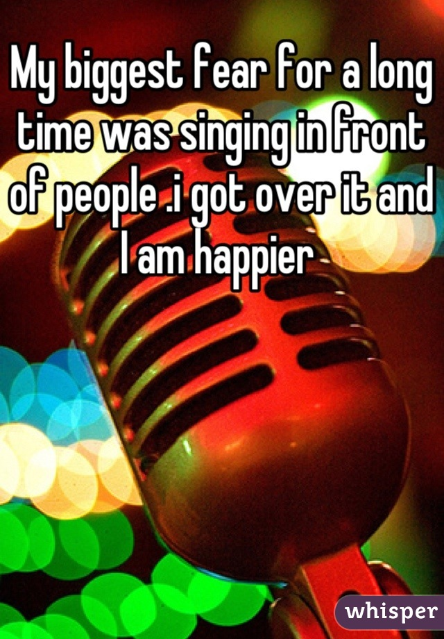 My biggest fear for a long time was singing in front of people .i got over it and I am happier