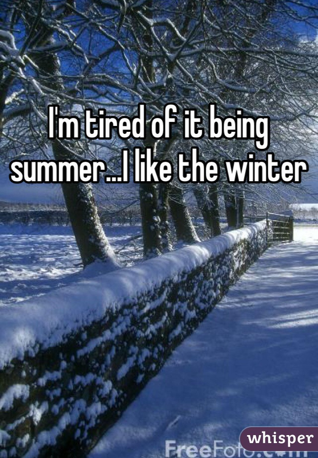 I'm tired of it being summer...I like the winter