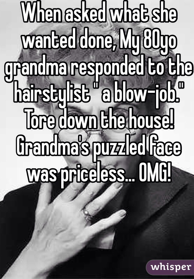 """When asked what she wanted done, My 80yo grandma responded to the hairstylist """" a blow-job."""" Tore down the house! Grandma's puzzled face was priceless... OMG!"""