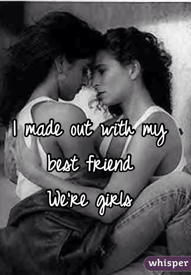 I made out with my best friend We're girls