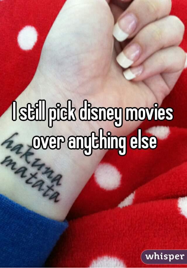 I still pick disney movies over anything else
