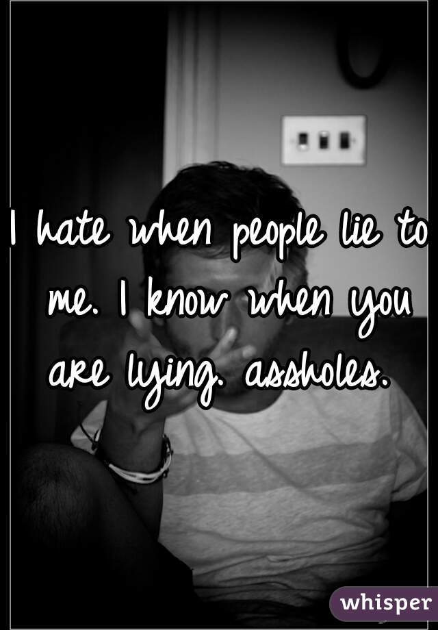I hate when people lie to me. I know when you are lying. assholes.