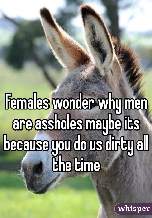 Females wonder why men are assholes maybe its because you do us dirty all the time