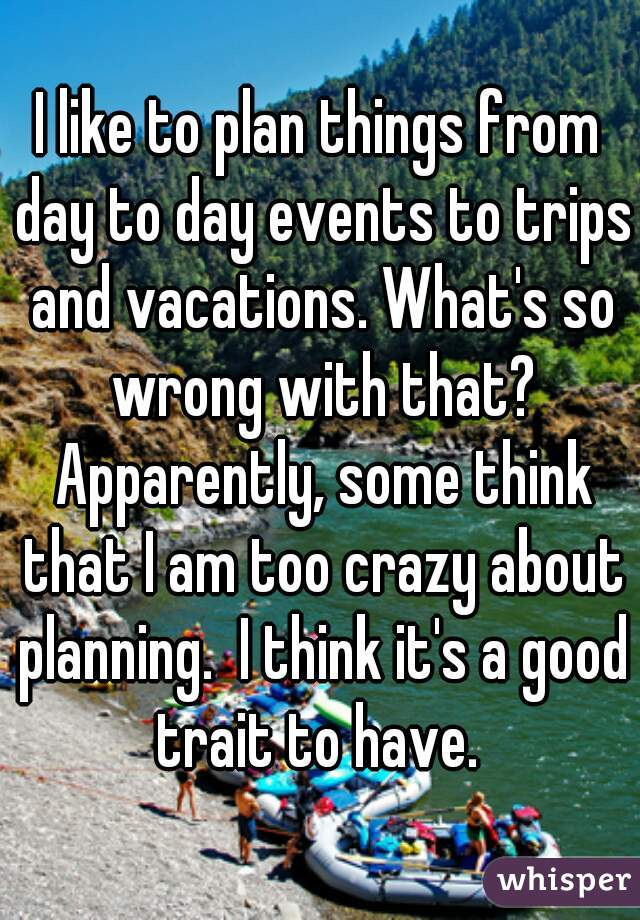 I like to plan things from day to day events to trips and vacations. What's so wrong with that? Apparently, some think that I am too crazy about planning.  I think it's a good trait to have.