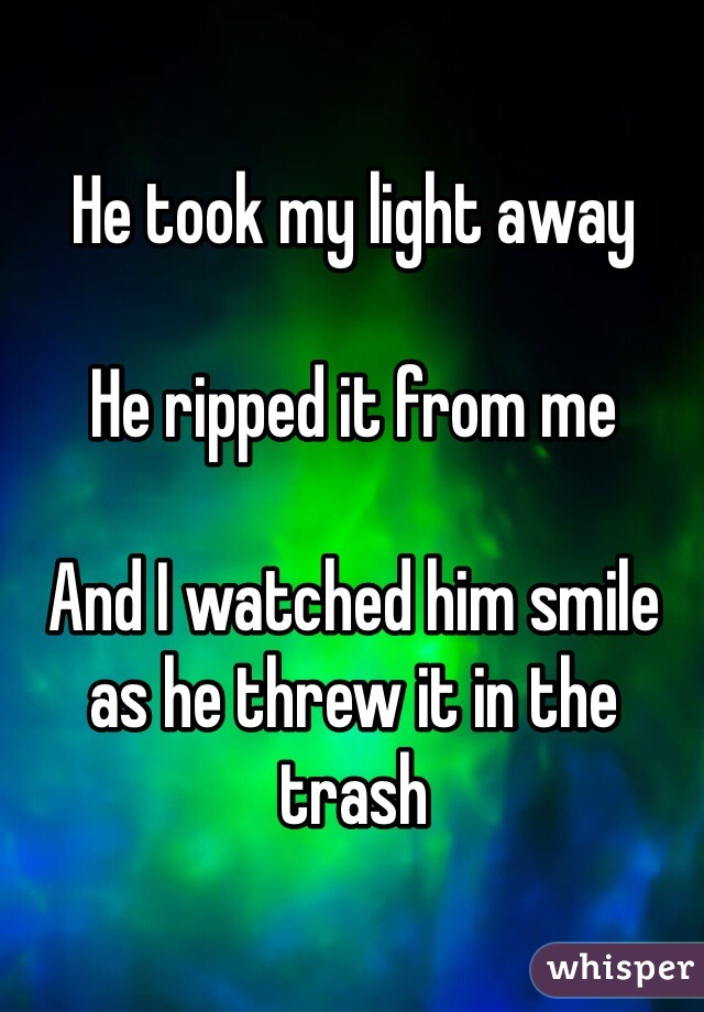 He took my light away   He ripped it from me  And I watched him smile  as he threw it in the trash