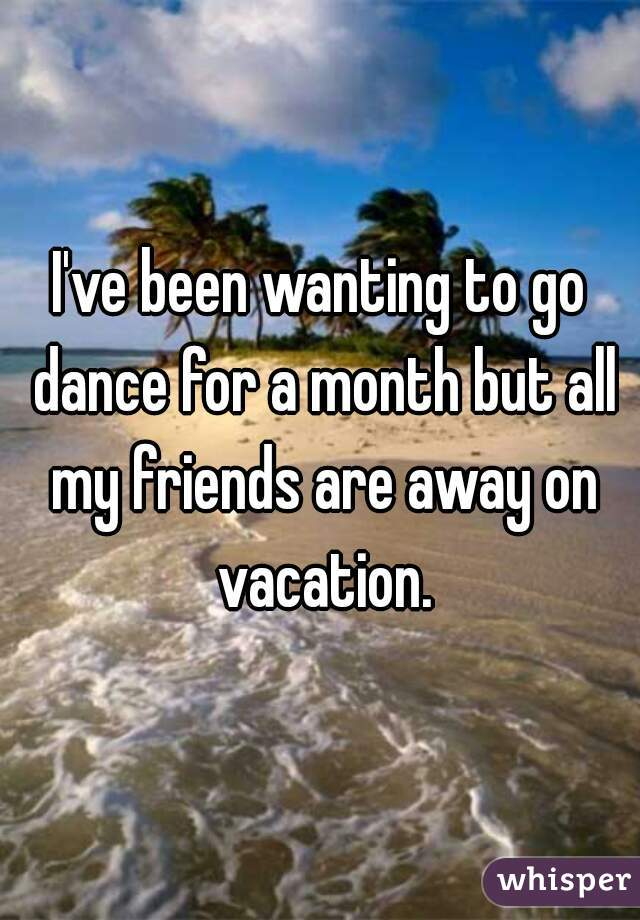 I've been wanting to go dance for a month but all my friends are away on vacation.