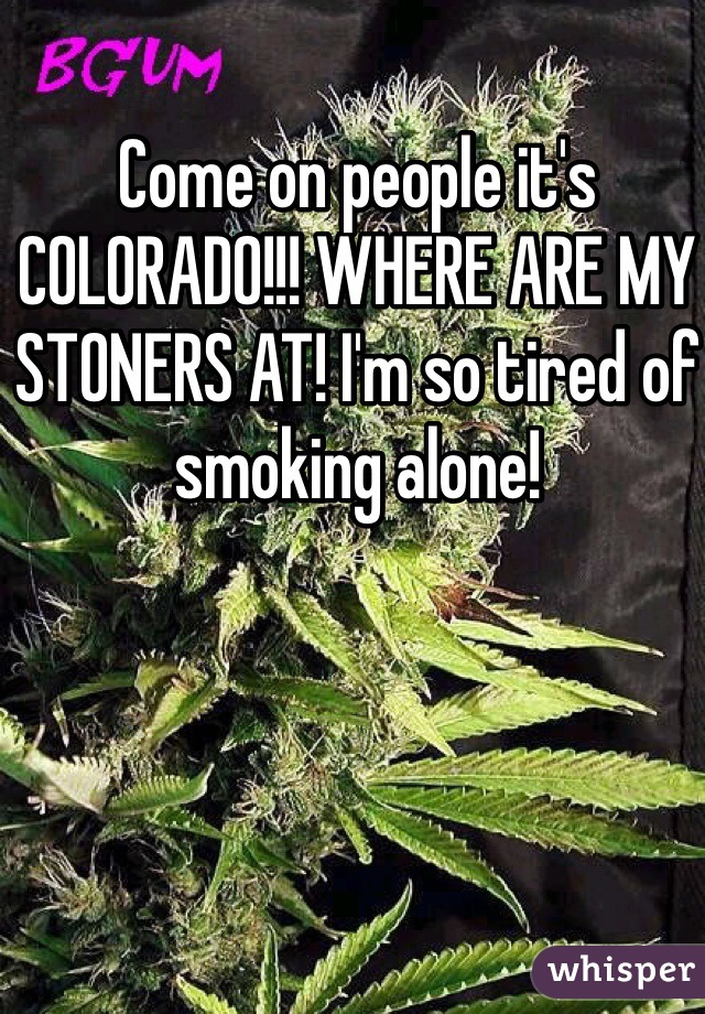 Come on people it's COLORADO!!! WHERE ARE MY STONERS AT! I'm so tired of smoking alone!