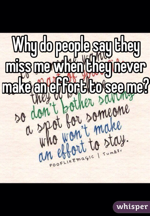 Why do people say they miss me when they never make an effort to see me?