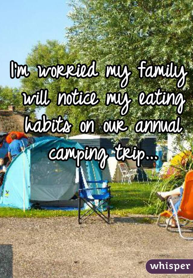I'm worried my family will notice my eating habits on our annual camping trip...