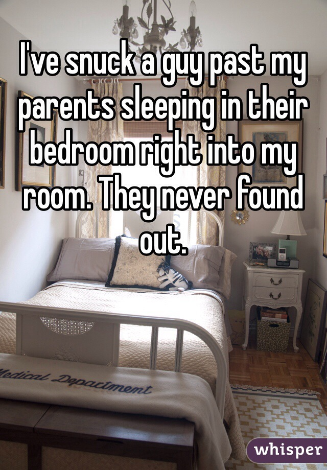 I've snuck a guy past my parents sleeping in their bedroom right into my room. They never found out.