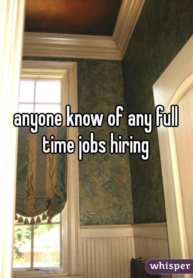 anyone know of any full time jobs hiring