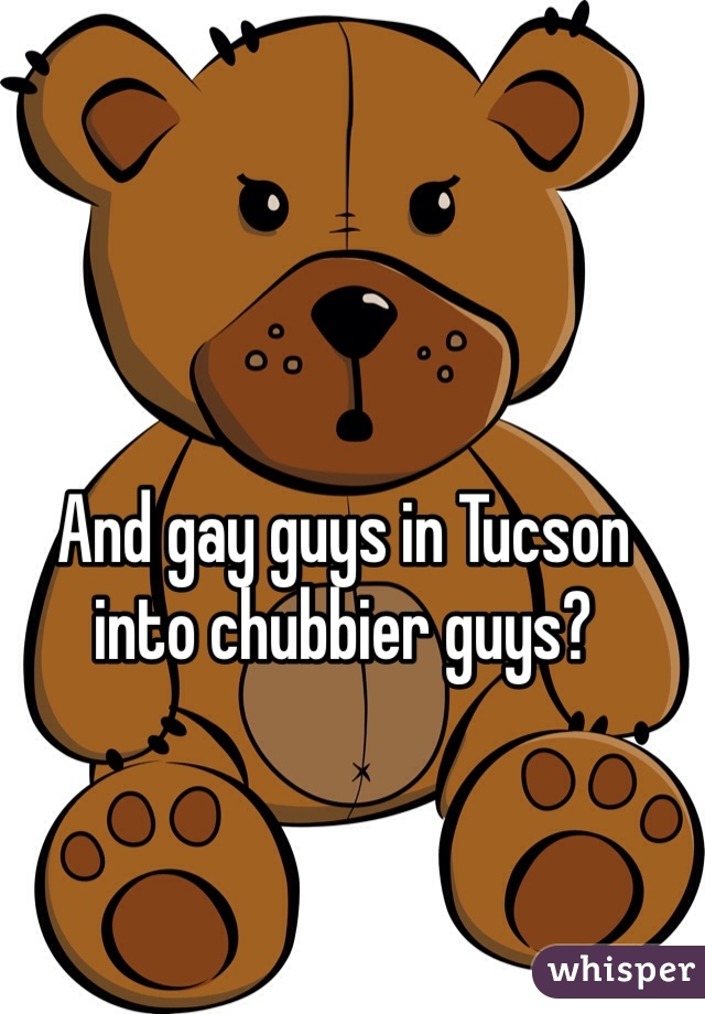 And gay guys in Tucson into chubbier guys?