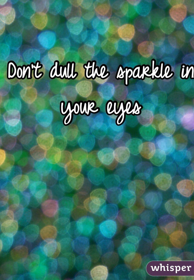 Don't dull the sparkle in your eyes