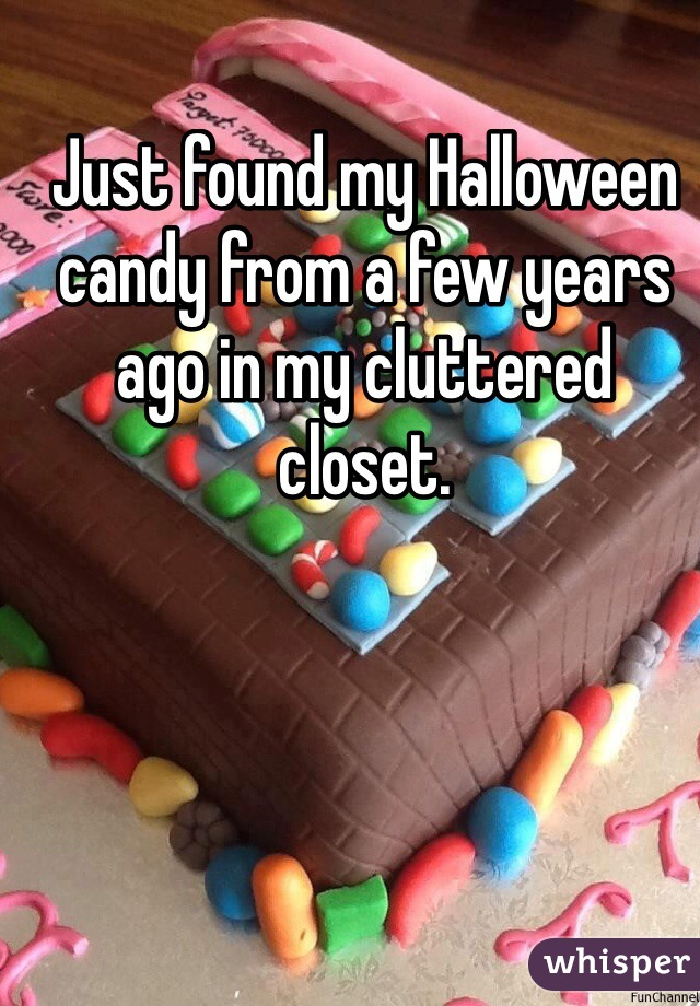 Just found my Halloween candy from a few years ago in my cluttered closet.