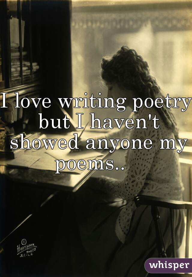 I love writing poetry but I haven't showed anyone my poems..