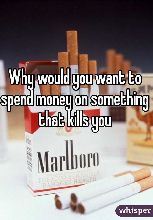 Why would you want to spend money on something that kills you