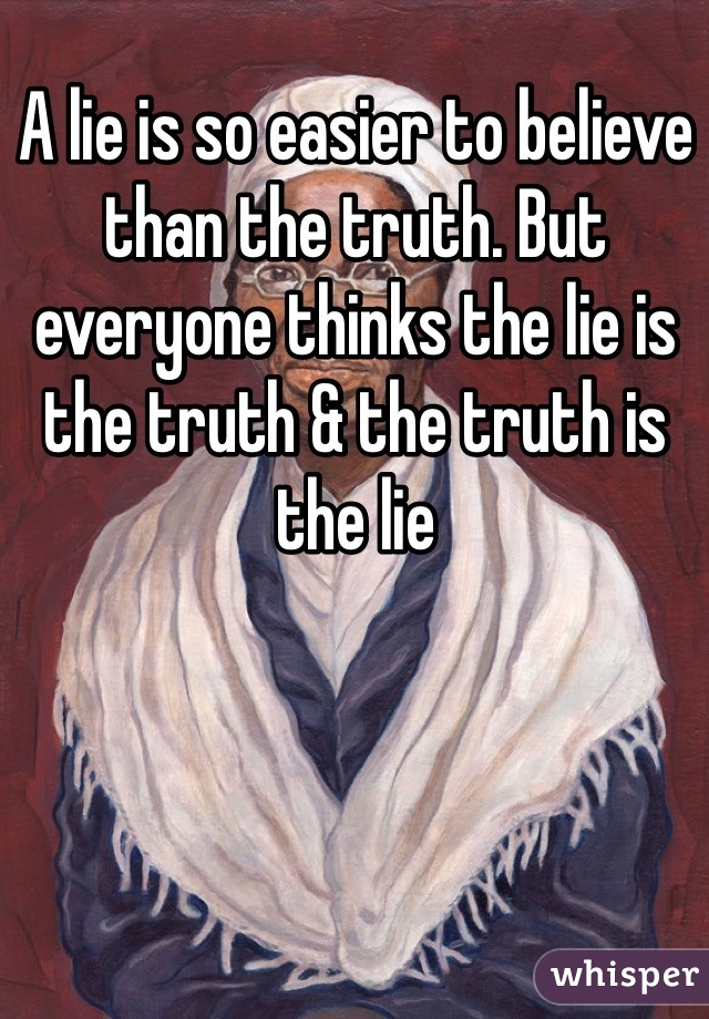 A lie is so easier to believe than the truth. But everyone thinks the lie is the truth & the truth is the lie