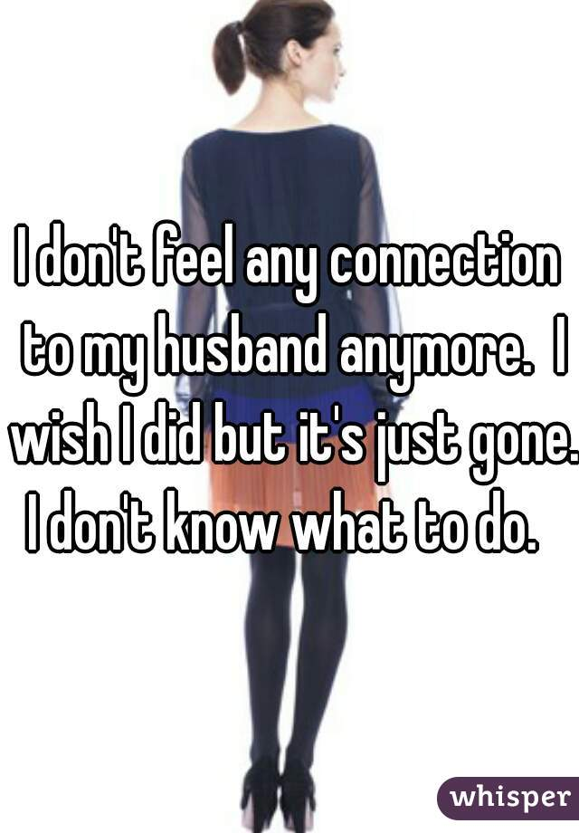 I don't feel any connection to my husband anymore.  I wish I did but it's just gone. I don't know what to do.