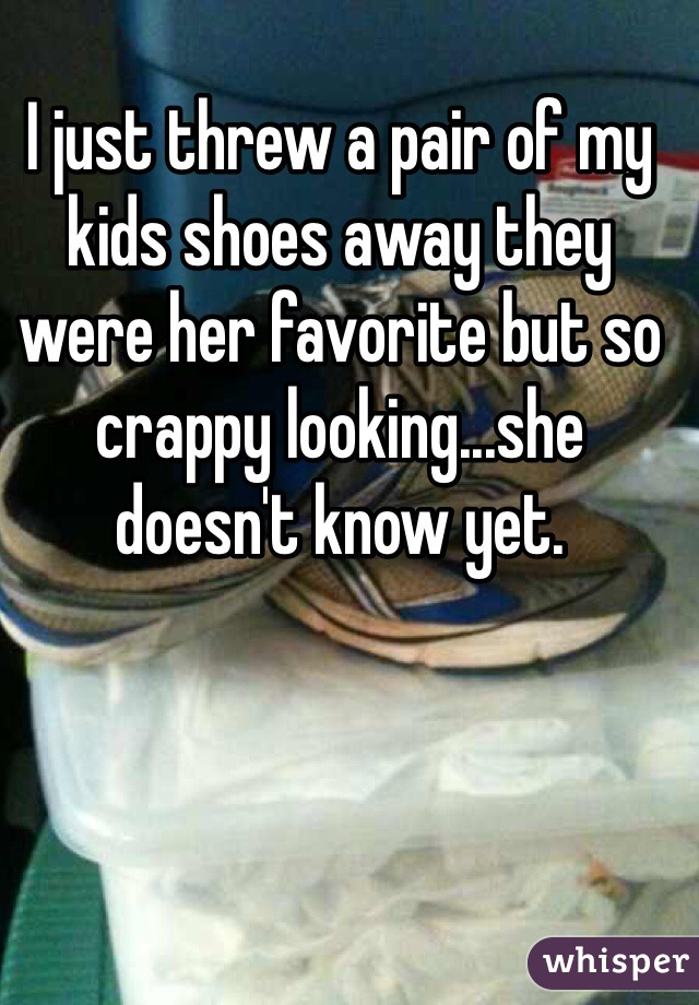 I just threw a pair of my kids shoes away they were her favorite but so crappy looking...she doesn't know yet.
