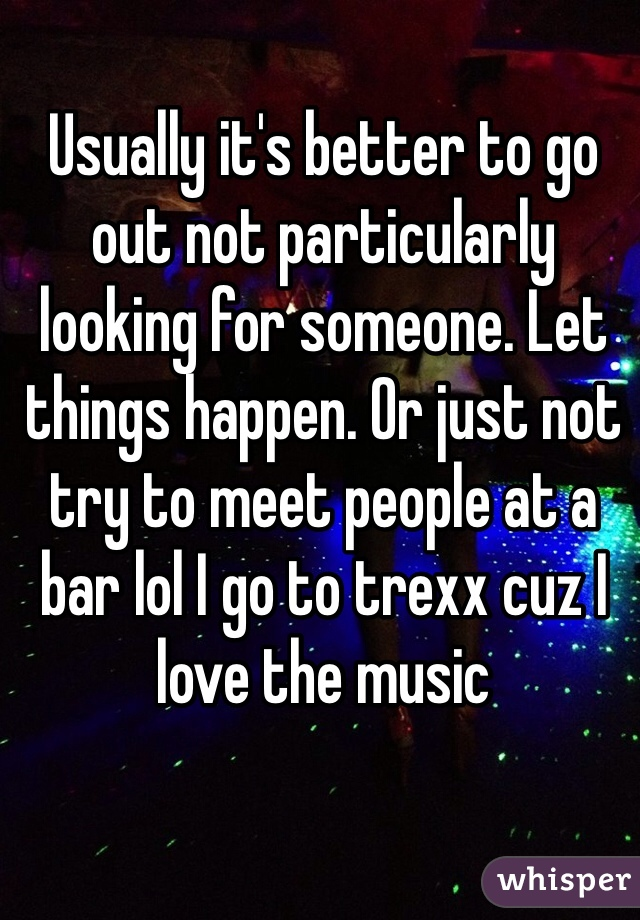 Usually it's better to go out not particularly looking for someone. Let things happen. Or just not try to meet people at a bar lol I go to trexx cuz I love the music
