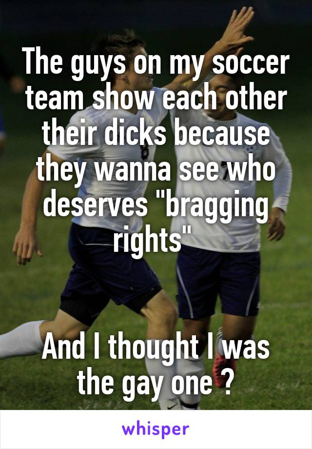 """The guys on my soccer team show each other their dicks because they wanna see who deserves """"bragging rights""""    And I thought I was the gay one 😳"""