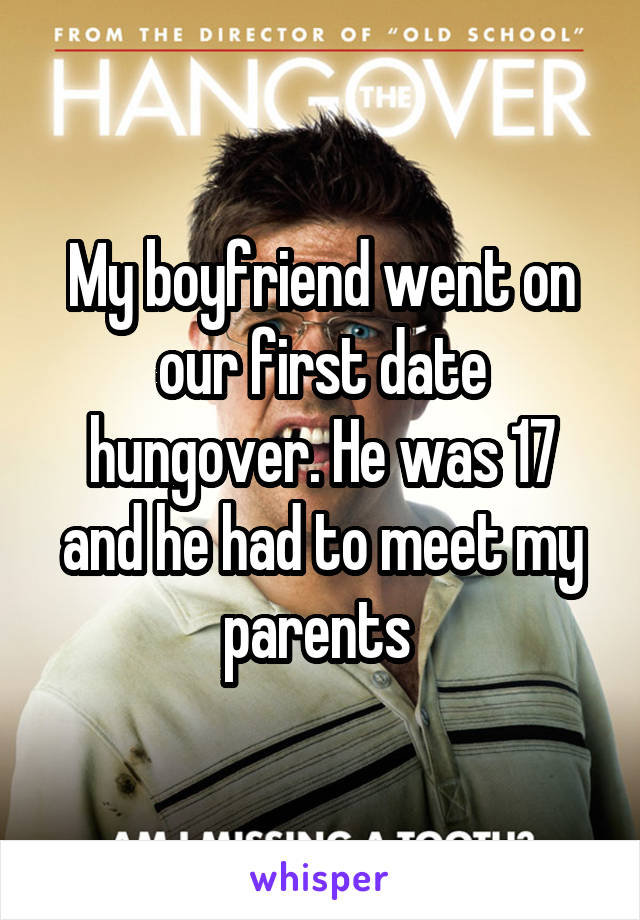 My boyfriend went on our first date hungover. He was 17 and he had to meet my parents