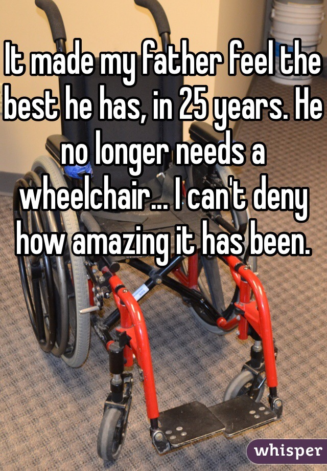 It made my father feel the best he has, in 25 years. He no longer needs a wheelchair... I can't deny how amazing it has been.