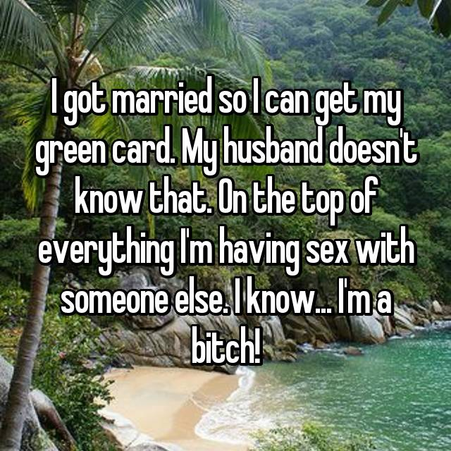 I got married so I can get my green card. My husband doesn't know that. On the top of everything I'm having sex with someone else. I know... I'm a bitch!
