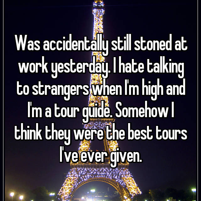 Was accidentally still stoned at work yesterday. I hate talking to strangers when I'm high and I'm a tour guide. Somehow I think they were the best tours I've ever given.
