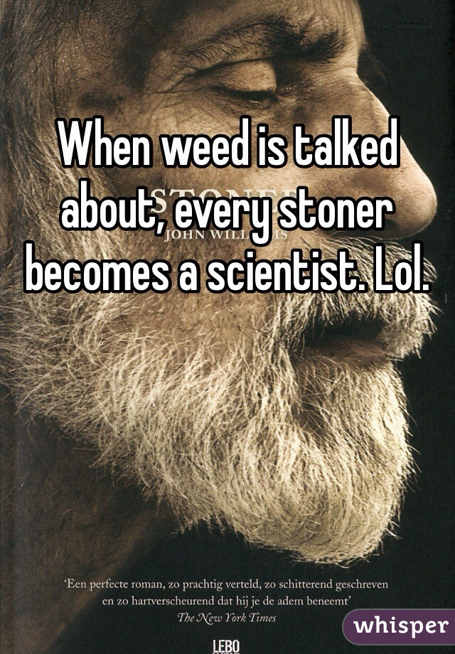 When weed is talked about, every stoner becomes a scientist. Lol.