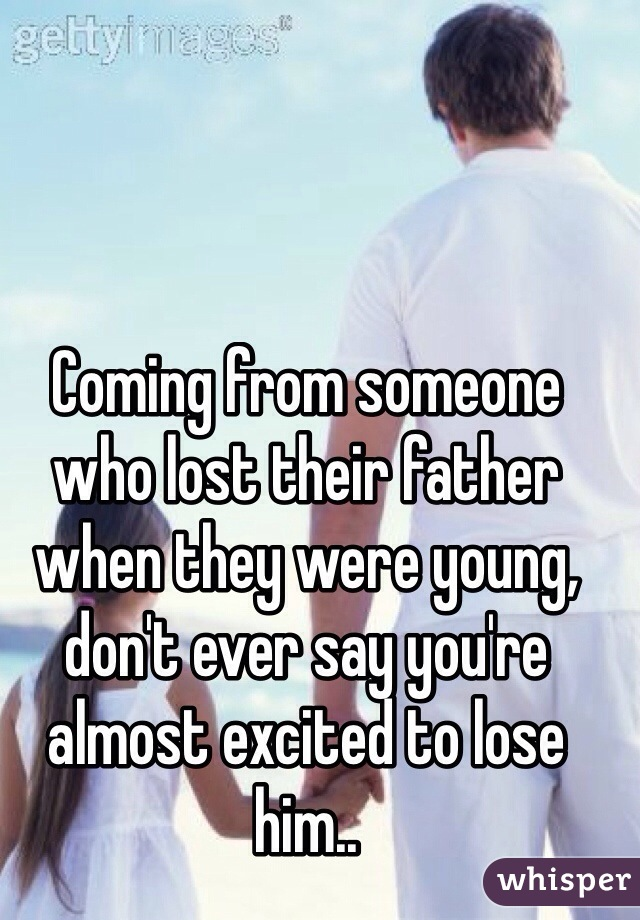 coming from someone who lost their father when they were young don