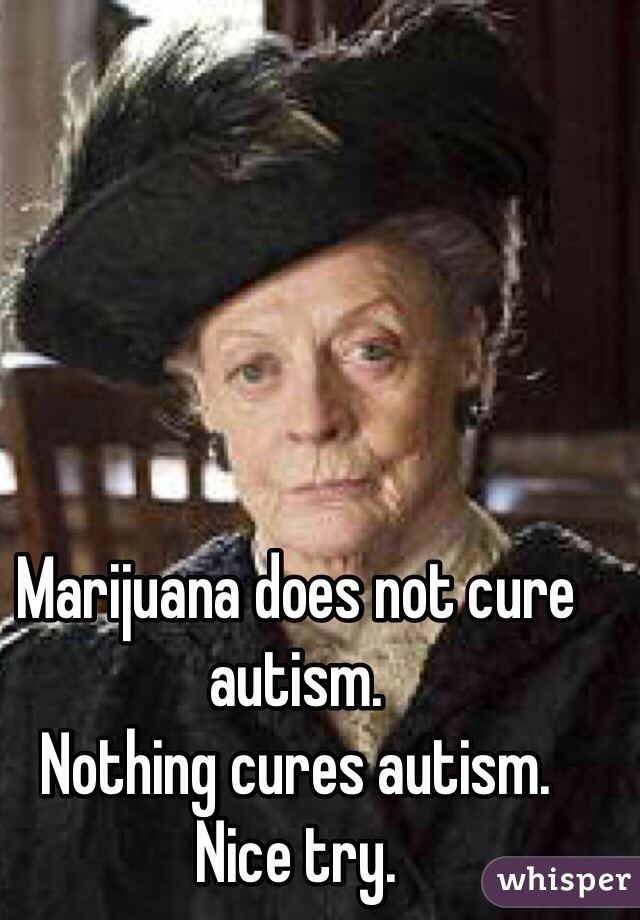 Marijuana does not cure autism.  Nothing cures autism.  Nice try.