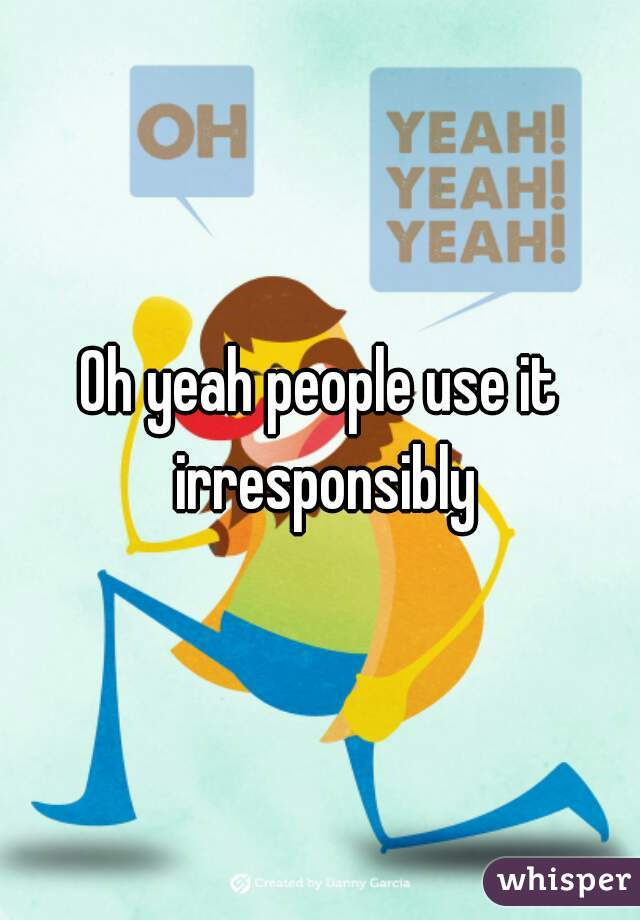 Oh yeah people use it irresponsibly