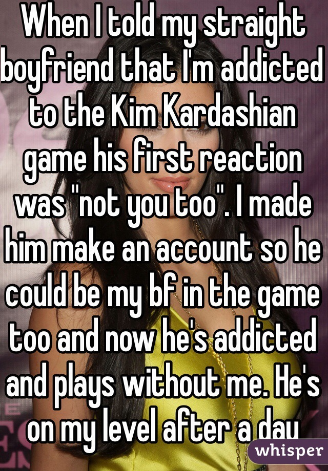 """When I told my straight boyfriend that I'm addicted to the Kim Kardashian game his first reaction was """"not you too"""". I made him make an account so he could be my bf in the game too and now he's addicted and plays without me. He's on my level after a day"""