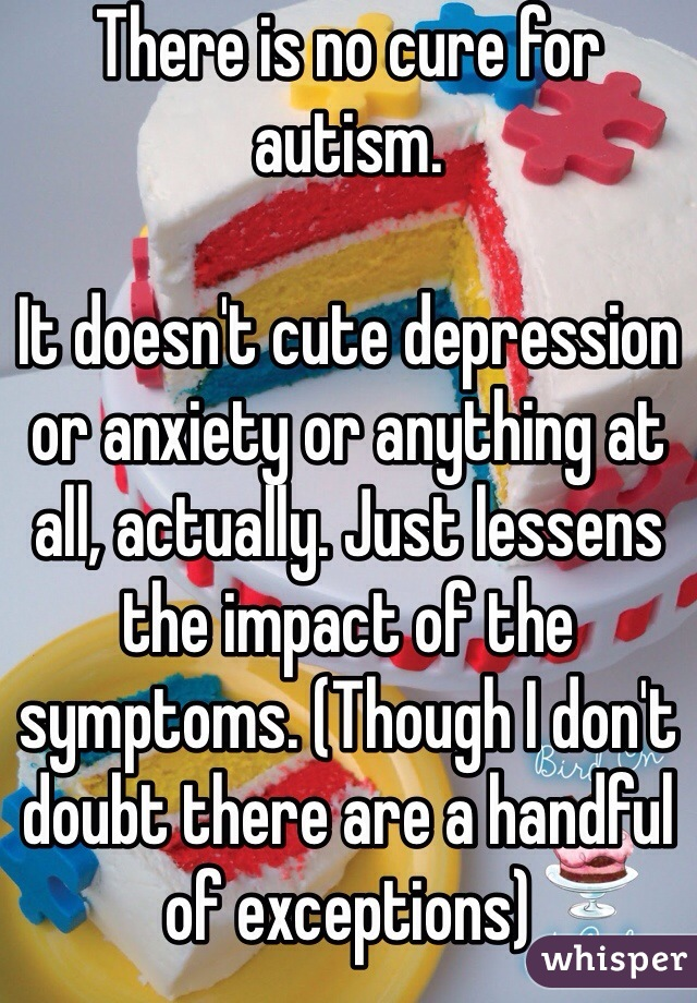 There is no cure for autism.   It doesn't cute depression or anxiety or anything at all, actually. Just lessens the impact of the symptoms. (Though I don't doubt there are a handful of exceptions)