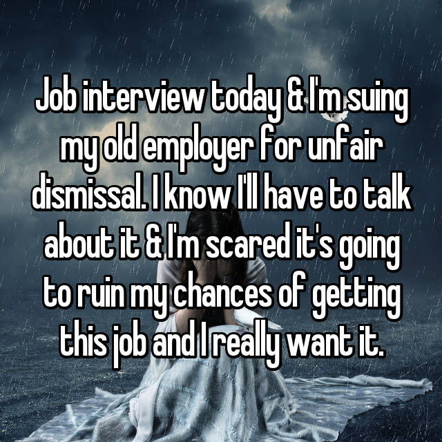 Job interview today & I'm suing my old employer for unfair dismissal. I know I'll have to talk about it & I'm scared it's going to ruin my chances of getting this job and I really want it.