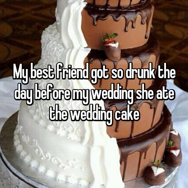 My best friend got so drunk the day before my wedding she ate the wedding cake 😂