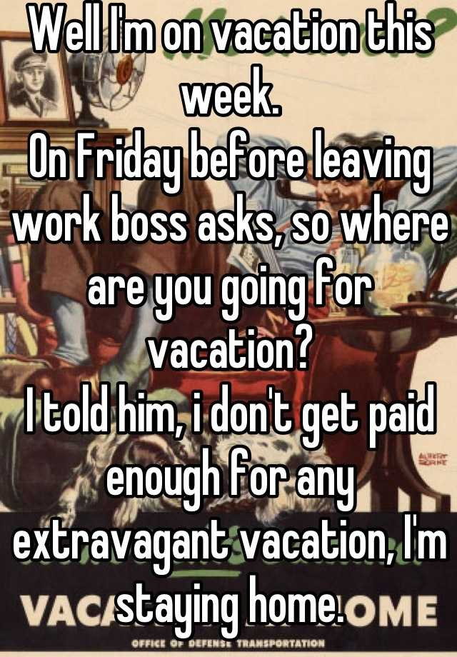 Well Im On Vacation This Week Friday Before Leaving Work Boss Asks So Where Are You Going For I Told Him Dont Get Paid Enough Any