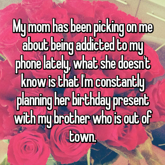My mom has been picking on me about being addicted to my phone lately, what she doesn't know is that I'm constantly planning her birthday present with my brother who is out of town.