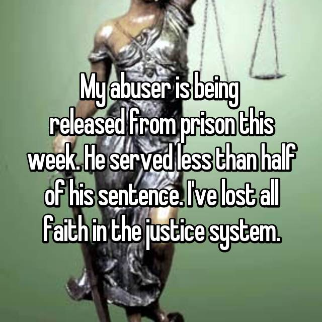 My abuser is being  released from prison this week. He served less than half of his sentence. I've lost all faith in the justice system.