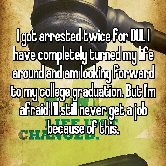 I got arrested twice for DUI. I have completely turned my life around and am looking forward to my college graduation. But I'm afraid I'll still never get a job because of this.