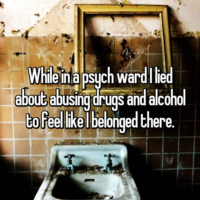 While in a psych ward I lied about abusing drugs and alcohol to feel like I belonged there.