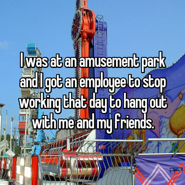 I was at an amusement park and I got an employee to stop working that day to hang out with me and my friends.