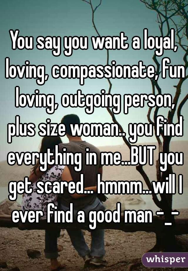 You say you want a loyal, loving, compassionate, fun loving, outgoing person, plus size woman.. you find everything in me...BUT you get scared... hmmm...will I ever find a good man -_-