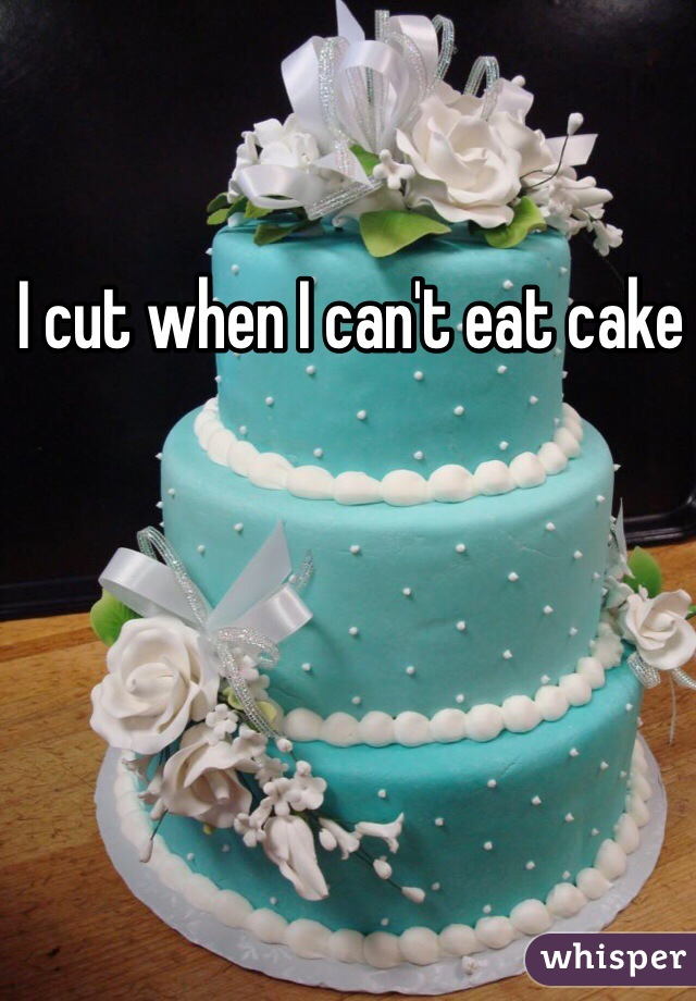 I cut when I can't eat cake